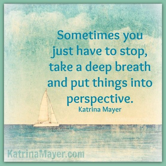 Sometimes you just have to stop, take a deep breath and put things into perspective. Katrina Mayer