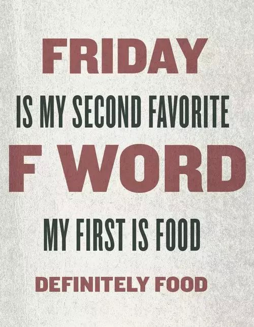 Friday Is My Second Favorite F Word, My First Is Food