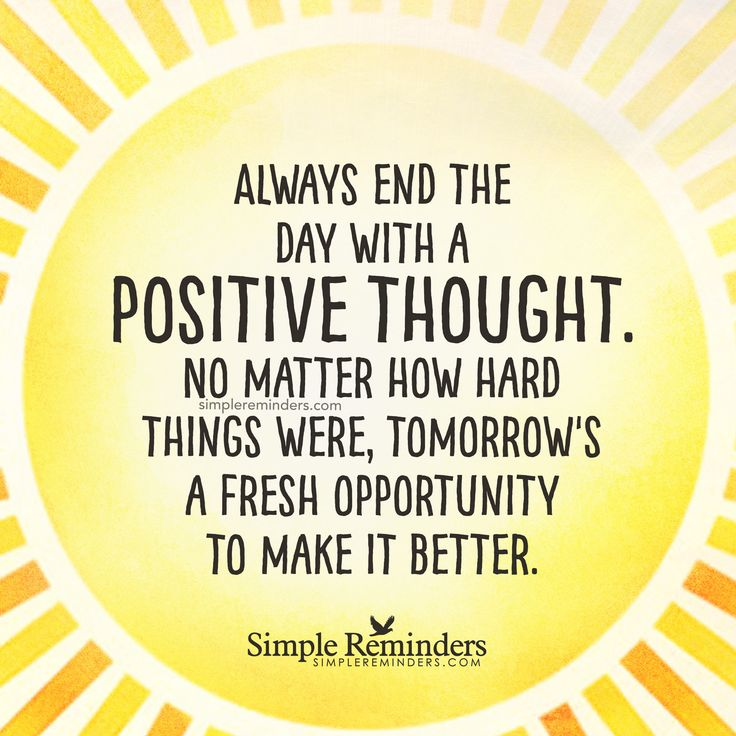 End the day with a positive thought Always end the day with a positive thought. No matter how hard things were, tomorrow's a fresh opportunity to make it better. — Unknown Author