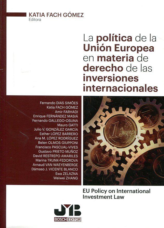 La política de la Unión Europea en materia de derecho de las inversiones internacionales = EU policy on international investment law / Katia Fach Gómez (ed.), Fernando Dias Simões ...[et al.]. JM Bosch editor, 2017