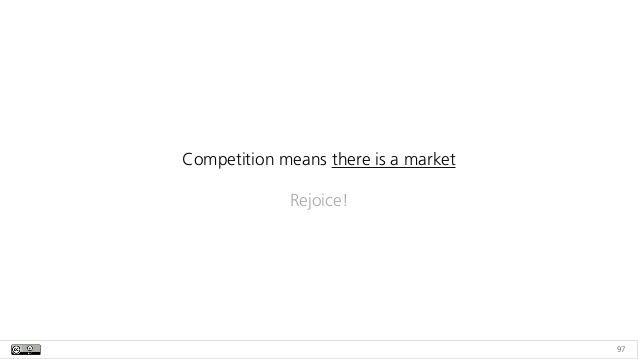 97 Competition means there is a market Rejoice!