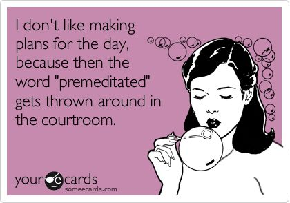"""Free, Confession Ecard: I don't like making  plans for the day,  because then the word """"premeditated"""" gets thrown around in the courtroom."""
