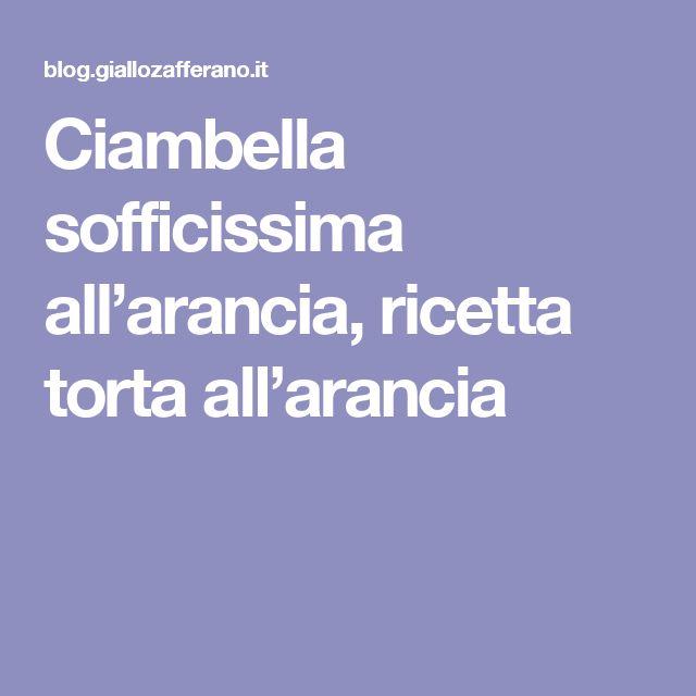 Ciambella sofficissima all'arancia, ricetta torta all'arancia