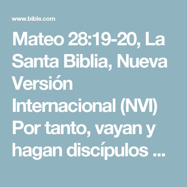 Mateo 28:19-20, La Santa Biblia, Nueva Versión Internacional (NVI) Por tanto, vayan y hagan discípulos de todas las naciones, bautizándolos en el nombre del Padre y del Hijo y del Espíritu Santo,...