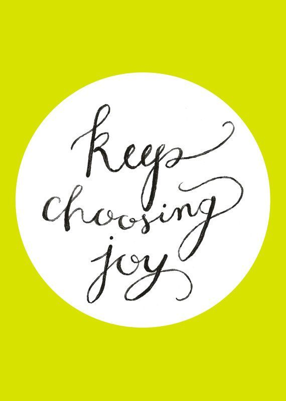 Choose to be joyous and happy. Don't let others bring you down.