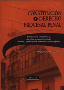 Constitución y Derecho Procesal Penal: precedentes vinculantes y doctrina jurisprudencial del Tribunal Constitucional en materia procesal penal / Luis Carlos Arce Córdova.  345.1J A67