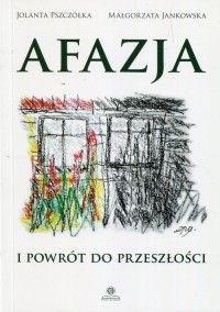 Afazja i powrót do przeszłości - Jolanta Pszczółka, Małgorzata Jankowska - Książka - Księgarnia internetowa Bonito.pl