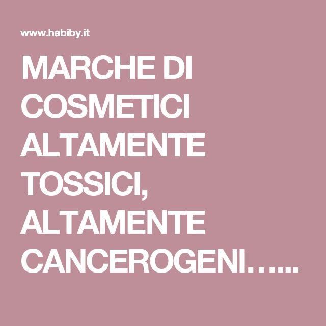 MARCHE DI COSMETICI ALTAMENTE TOSSICI, ALTAMENTE CANCEROGENI… – Habiby.it