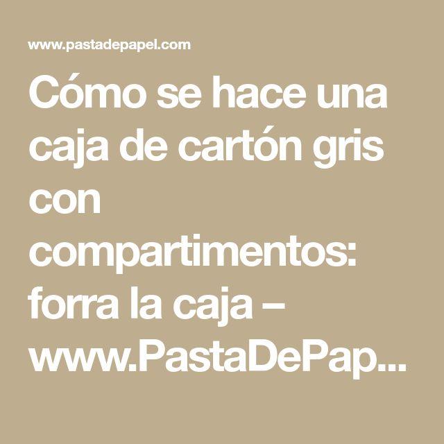 Cómo se hace una caja de cartón gris con compartimentos: forra la caja – www.PastaDePapel.com