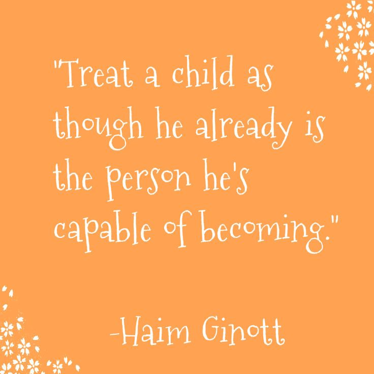 Good Parenting Quote by Haim Ginott.  This applies to all relationships, not just parent child relationships....friendships, marriage, siblings, etc....treat people as if they are the person you know they are capable of becoming. Treat people with unconditional love& respect:)