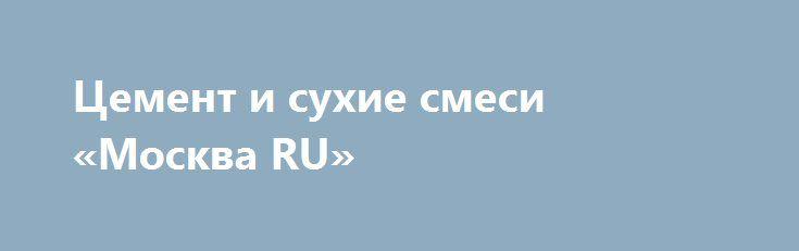 Цемент и сухие смеси «Москва RU» http://www.pogruzimvse.ru/doska/?adv_id=295517 Предлагаю к продаже портландцемент М500, сухие строительные смеси, клея, гипсовые и цементные штукатурки, наливные полы, оперативная доставка. Работаем без выходных (24 часа). Доставка модификаций более 12 поддонов бесплатная, гибкая система скидок. Звоните. Цемент и сухие смеси от производителя {{AutoHashTags}}