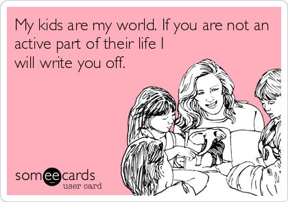 My kids are my world. If you are not an active part of their life I will write you off. No questions asked. Simple.