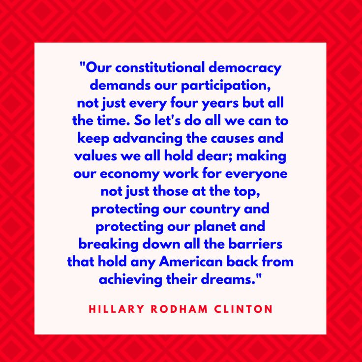 """Hillary Rodham Clinton on Democracy - Fourth of July Quotes - Southernliving. """"Our constitutional democracy demands our participation, not just every four years but all the time. So let's do all we can to keep advancing the causes and values we all hold dear; making our economy work for everyone not just those at the top, protecting our country and protecting our planet and breaking down all the barriers that hold any American back from achieving their dreams."""" —Hillary Rodham Clinton"""
