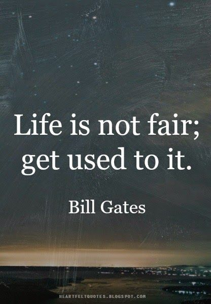 Life is not fair. Get used to it. ~Bill Gates