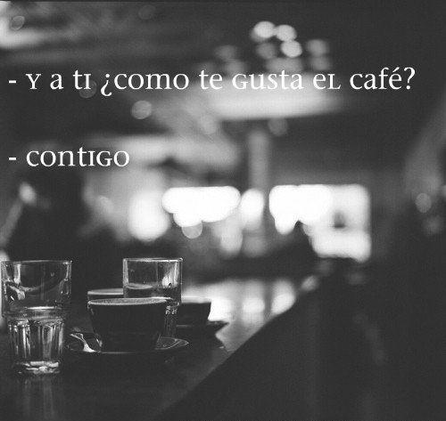 -Y a ti como te gusta el café? - Contigo.