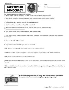 This worksheet has thought provoking questions about the Presidency of Andrew Jackson. The powerpoint details the election of 1828, the Spoils system, The Nullification Crisis, Indian Removal and Jackson's appeal to the common people.  This can be used as a graphic organizer with the presentation or as a worksheet after the presentation.