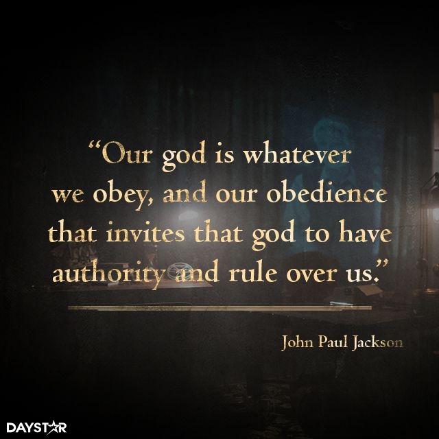 Our god is whatever we obey, and our obedience that invites that God to have authority and rule over us. [Daystar.com]