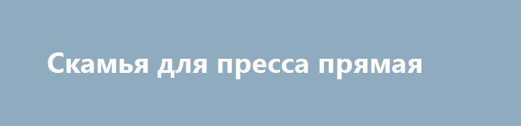 Скамья для пресса прямая http://brandar.net/ru/a/ad/skamia-dlia-pressa-priamaia/  Скамья для пресса прямая способствует укреплению мышц поясничной области, развивает мышцы спины и устраняет боли в пояснице, развивает ягодичные мышцы. Способствует развитию гибкости тела, укреплению мышечного корсета, предотвращаетСкамья снабжена мягкими валиками, угол наклона спинки изменяемый. Тип: скамья для пресса.Общая длинна:   125 см.Длинна лежака:  60 см.Ширина лежака: 35 см.Вес тренажера:   8…