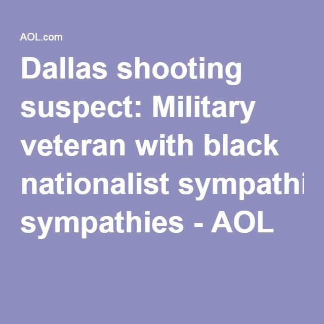 Dallas shooting suspect: Military veteran with black nationalist sympathies - AOL
