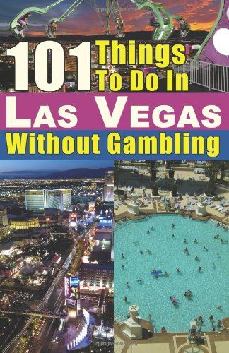 101 Things to do in Las Vegas Without Gambling: The Las Vegas travel guide that…