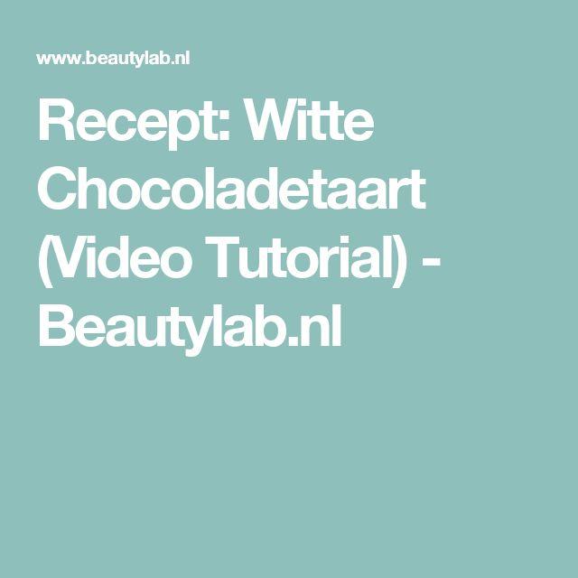 Recept: Witte Chocoladetaart (Video Tutorial) - Beautylab.nl