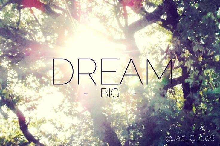 Dream big, it makes it worth it if it comes true