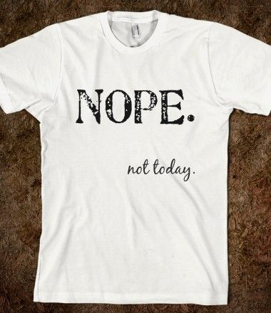 nope not today - want