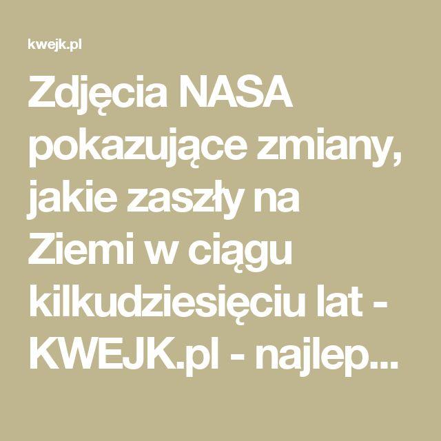 Zdjęcia NASA pokazujące zmiany, jakie zaszły na Ziemi w ciągu kilkudziesięciu lat - KWEJK.pl - najlepszy zbiór obrazków z Internetu!