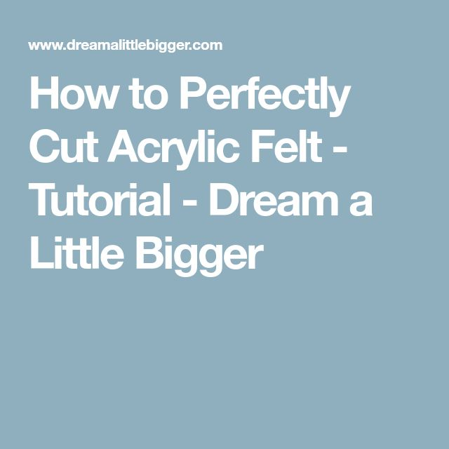 How to Perfectly Cut Acrylic Felt - Tutorial - Dream a Little Bigger