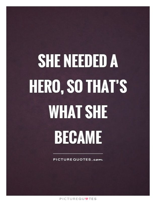She needed a hero, so that's what she became. Picture Quotes.