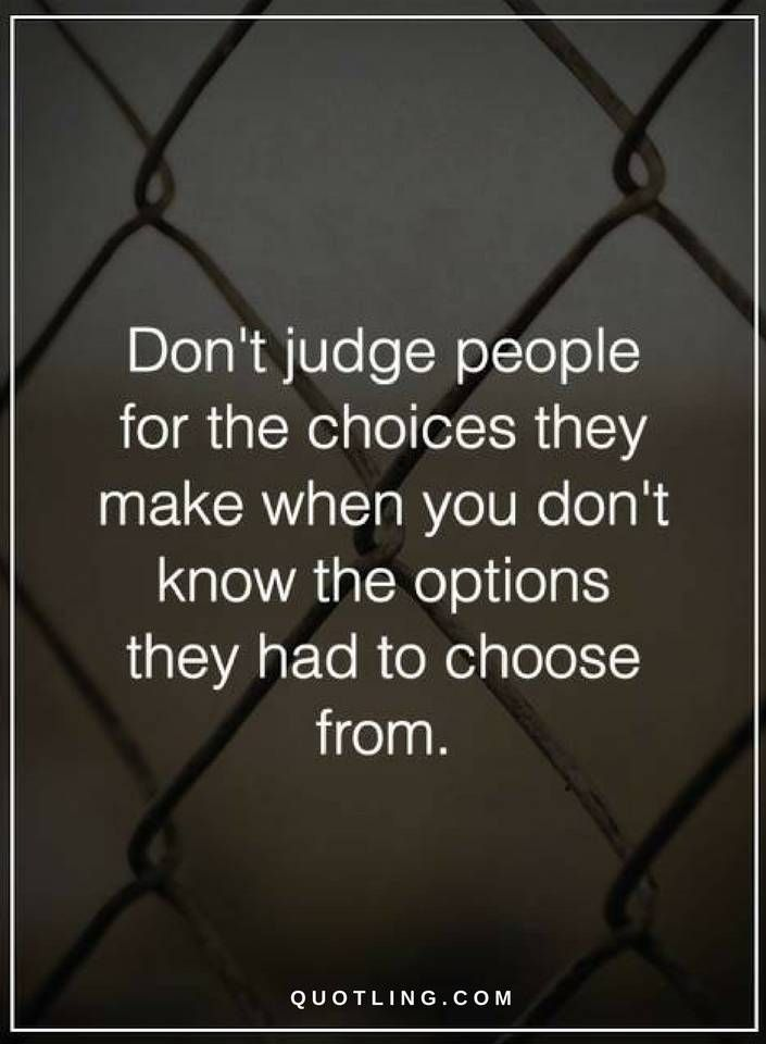 Judging Quotes Don't judge people for the choices they make when you don't know the options they had to choose from.
