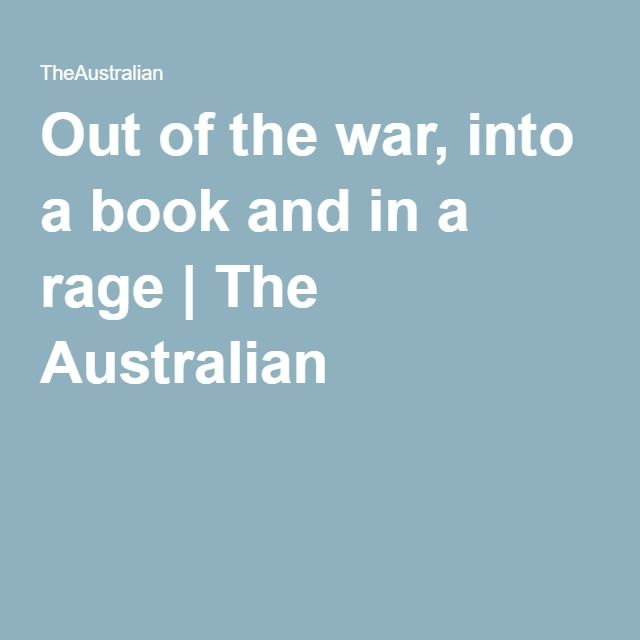 Out of the war, into a book and in a rage | The Australian