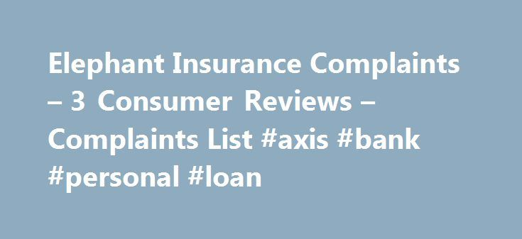 Elephant Insurance Complaints – 3 Consumer Reviews – Complaints List #axis #bank #personal #loan http://insurance.remmont.com/elephant-insurance-complaints-3-consumer-reviews-complaints-list-axis-bank-personal-loan/  #elephant car insurance # Elephant.com SnapShot Last Updated On: August 26, 2015 Elephant Insurance Corporate Contact Business Name: Admiral Group PLC Corporate Address: 140 Eastshore Dr #300 Latest Elephant Insurance Complaint Stealing money On: August 26, 2015 By: Naomi…