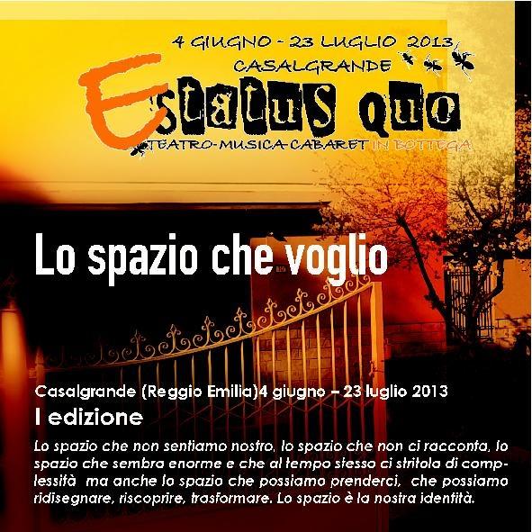 Nel 2013 Lo status Quo Festival si trasforma in ESTATUS QUO !!!  Ogni martedì si va a Teatro in Bottega!!!     TEMA  - LO SPAZIO CHE VOGLIO -       Lo spazio che non sentiamo nostro, lo spazio che non ci racconta, lo spazio che sembra enorme e che al tempo stesso ci stritola di complessità ma anche lo spazio che possiamo prenderci, che possiamo ridisegnare, riscoprire, trasformare.   Lo spazio è la nostra identità.