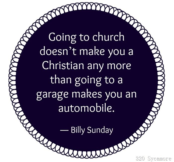 Going to church doesn't make you a Christian any more than going to garage makes you an automobile. Billy Sunday.