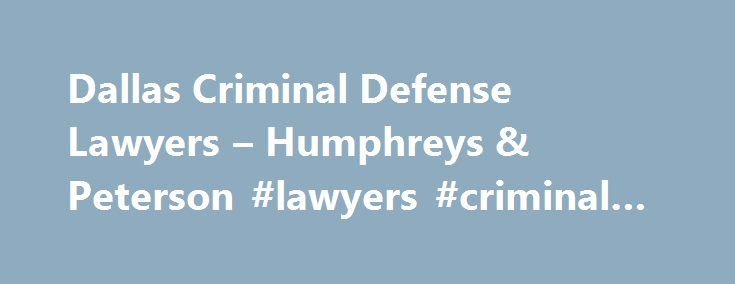 Dallas Criminal Defense Lawyers – Humphreys & Peterson #lawyers #criminal #defense http://china.remmont.com/dallas-criminal-defense-lawyers-humphreys-peterson-lawyers-criminal-defense/  # At the Humphreys & Peterson Law Firm, we will defend your Constitutional rights to the fullest extent of the law. If you have been arrested or accused of a crime in Dallas, Collin, Denton, Rockwall, Tarrant, Kaufmann, or anywhere else in Texas, you are probably frightened, confused, and concerned about your…
