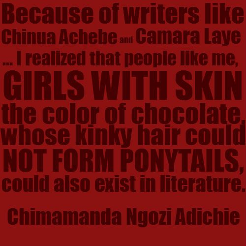 """""""Because of writers like Chinua Achebe and Camara Laye … I realized that people like me, girls with skin the color of chocolate, whose kinky hair could not form ponytails, could also exist in literature.""""   Community Post: 10 Things Chimamanda Ngozi Adichie Said That Weren't On """"Beyonce"""""""
