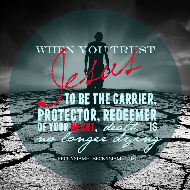 BECKYSIAME.COM | When you trust Jesus to be the carrier, protector, redeemer of your heart, death is no longer dying.