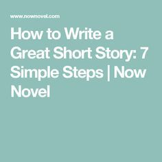 How to Write a Great Short Story: 7 Simple Steps | Now Novel