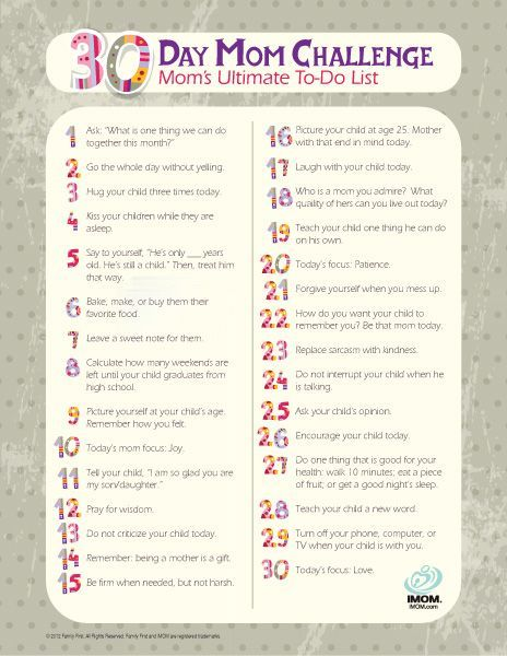 30 Day Mom Challenge - Take the challenge! 30 ways, in 30 days, to be the best mom you can be. For each day of the month, find the corresponding number and follow the tip. So, if you begin the challenge on November 9; start with tip 9 and move on from there. You can repeat the list every month!