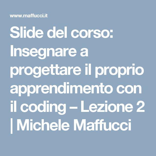 Slide del corso: Insegnare a progettare il proprio apprendimento con il coding – Lezione 2   Michele Maffucci