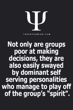 """Not only are groups poor at making decisions, they are also easily swayed by dominant self serving personalities who manage to play off of the group's """"spirit""""."""
