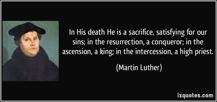 In His death He is a sacrifice, satisfying for our sins; in the resurrection, a conqueror; in the ascension, a king; in the intercession, a high priest. (Martin Luther) #quotes #quote #quotations #MartinLuther