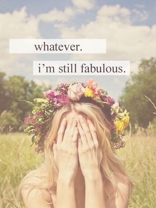 Whatever. I'm still fabulous.                                                                                                                                                                                 More