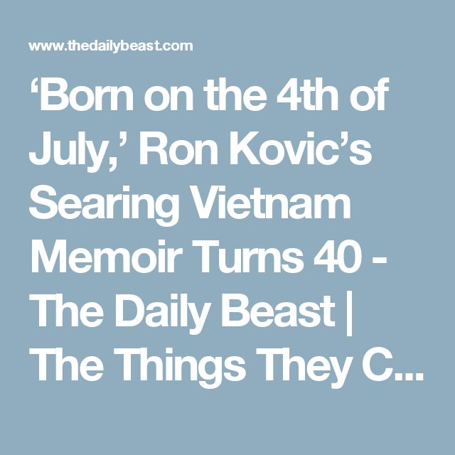 'Born on the 4th of July,' Ron Kovic's Searing Vietnam Memoir Turns 40 - The Daily Beast | The Things They Carried