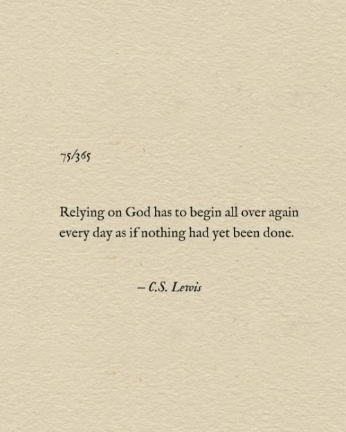 "Relying on God is like relying on air—it's breath by breath, moment by moment... ""Relying on God has to begin all over again every day as if nothing had yet been done."" —C.S. Lewis"