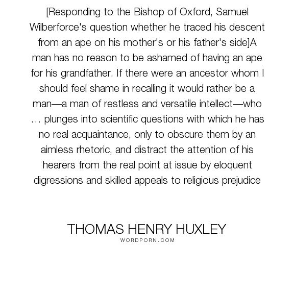 "Thomas Henry Huxley - ""[Responding to the Bishop of Oxford, Samuel Wilberforce's question whether he traced..."". inspirational, science, nature, purpose, evolution, prejudice, question, ridicule, scientific, preference, discussion, rhetoric, obstruction, aimless, ape, religious-prejudice"