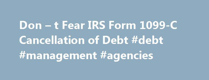 Don – t Fear IRS Form 1099-C Cancellation of Debt #debt #management #agencies http://debt.remmont.com/don-t-fear-irs-form-1099-c-cancellation-of-debt-debt-management-agencies/  #debt cancellation # Don t Fear IRS Form 1099-C Cancellation of Debt The most feared and least understood document ever published by the IRS – quite the accomplishment considering the competition– is Form 1099-C Cancellation of Debt . This form is sent to people who were so deep in debt, even their creditors agreed…