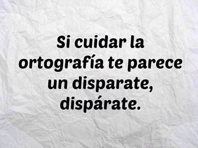 Si cuidar la ortografía te parece un disparate, dispárate. #spanish