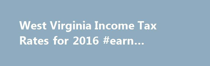 West Virginia Income Tax Rates for 2016 #earn #income #online http://incom.remmont.com/west-virginia-income-tax-rates-for-2016-earn-income-online/  #virginia income tax # West Virginia State Income Tax The West Virginia Income Tax West Virginia collects a state income tax at a maximum marginal tax rate of %, spread across tax brackets. Unlike the Federal Income Tax. West Virginia's state income tax does not provide couples filing jointly with expanded income tax brackets. West Continue…